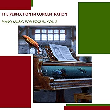 The Perfection In Concentration - Piano Music For Focus, Vol. 3