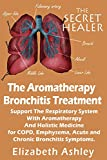 The Aromatherapy Bronchitis Treatment: Support the Respiratory System with Essential Oils and Holistic Medicine for COPD, Emphysema, Acute and Chronic Bronchitis Symptoms (The Secret Healer Book 6)