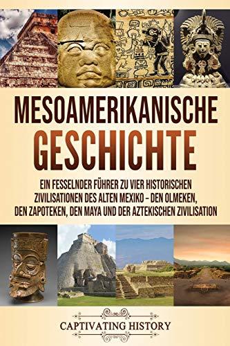 Mesoamerikanische Geschichte: Ein fesselnder Führer zu vier historischen Zivilisationen des alten Mexiko – Den Olmeken, den Zapoteken, den Maya und der Aztekischen Zivilisation