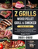 Z GRILLS Wood Pellet Grill & Smoker Bible US 2021-2022: The Newest Guide for Everyone to Master...