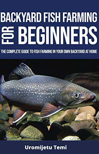 Backyard Fish Farming For Beginners: The complete Guide to Fish farming in your own backyard at home. (English Edition)