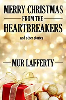 Merry Christmas from the Heartbreakers and Other Stories by [Mur Lafferty]
