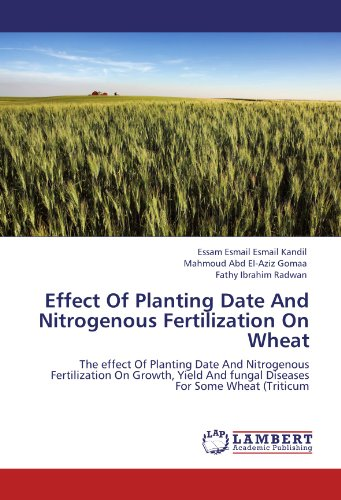 Effect Of Planting Date And Nitrogenous Fertilization On Wheat: The effect Of Planting Date And Nitrogenous Fertilization On Growth, Yield And fungal Diseases For Some Wheat (Triticum