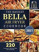 The Easiest Bella Air Fryer Cookbook 2021: 220 Amazing & Delicious Bella Air Fryer Recipes