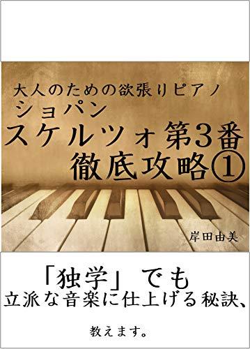 大人のための欲張りピアノ [ショパン スケルツォ第3番] 徹底攻略①: 「独学」でも立派な音楽に仕上げる秘訣、教えます。