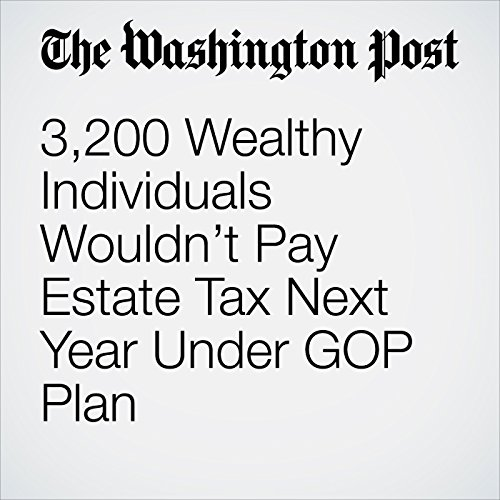 3,200 Wealthy Individuals Wouldn't Pay Estate Tax Next Year Under GOP Plan copertina