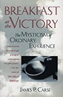 Breakfast at the Victory: The Mysticism of Ordinary Experience by James P. Carse(1995-06-24)