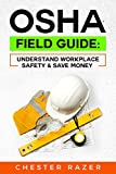 OSHA Field Guide: Understand Workplace Safety & Save Money: Your guide to kno...