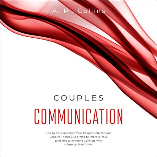 Couples Communication: How to Save and Cure Your Relationship Through Couples Therapy, Learning to Improve Your Skills and Eliminating Conflicts With a Step by Step Guide