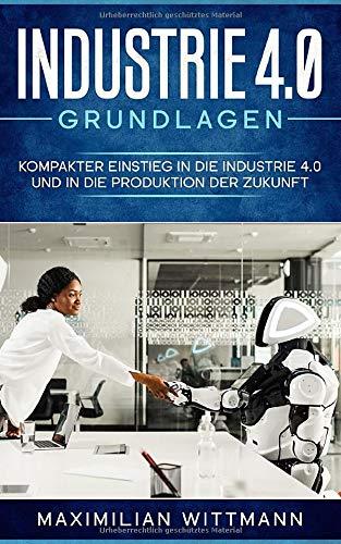Industrie 4.0 Grundlagen: Kompakter Einstieg in die Industrie 4.0 und in die Produktion der Zukunft