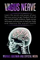 Vagus Nerve: Learn the secrets and power of your nervous system, to get freedom from all your mental health problems. Apply various techniques exercises to heal your body and improve overall health