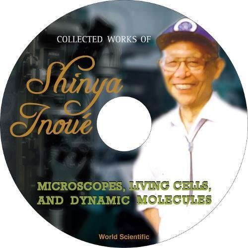 Shinya, I:  Collected Works Of Shinya Inoue: Microscopes, Li: Microscopes, Living Cells, and Dynamic Molecules
