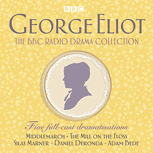 The George Eliot BBC Radio Drama Collection: Five Full-Cast Dramatisations Including Middlemarch, The Mill on the Floss and Silas Marner