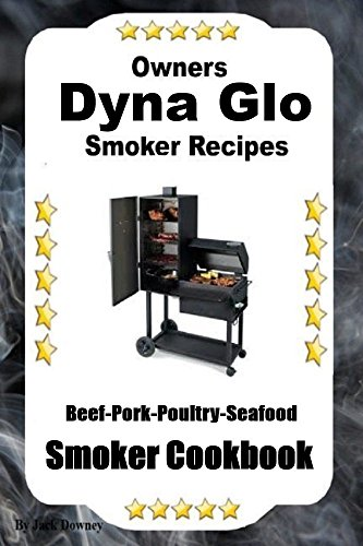 Owners Dyna Glo Smoker Recipes: Beef- Pork-Poultry-Seafood Smoker Cookbook (English Edition)