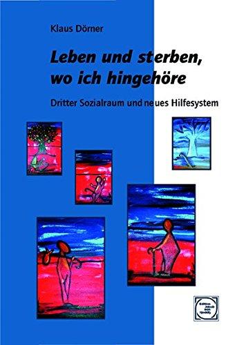Leben und sterben, wo ich hingehöre: Dritter Sozialraum und neues Hilfesystem (Edition Jakob van Hoddis im Paranus Verlag)