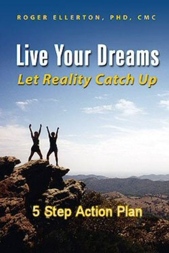 Book: Live Your Dreams Let Reality Catch Up - 5 Step Action Plan by Roger Ellerton, PhD, CMC