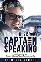 This Is Your Captain Speaking: Reaching for the Sky Despite a Lifetime of Abuse, Depression and Fear