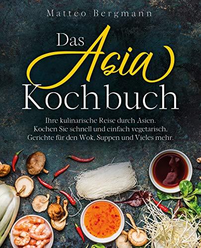 Das Asia Kochbuch: Ihre kulinarische Reise durch Asien. Kochen Sie schnell und einfach vegetarisch, Gerichte für den Wok, Suppen und Vieles mehr.