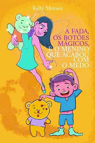A Fada, Os Botões Mágicos e o Menino Que Acabou com o Medo.: EFT Técnica de Liberação Emocional Para Crianças (Portuguese Edition)