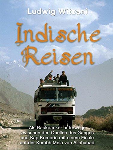 Indische Reisen: Als Backpacker unterwegs zwischen den Quellen des Ganges und Kap Komorin mit einem Finale auf der Kumbh Mela von Allahabad