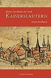 Kleine Geschichte der Stadt Kaiserslautern (Kleine Geschichte. Regionalgeschichte - fundiert und kompakt)