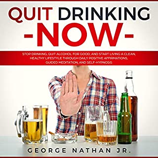 Quit Drinking Now     Stop Drinking, Quit Alcohol for Good, and Start Living a Clean, Healthy Lifestyle Through Daily Positive Affirmations, Guided Meditation, and Self-Hypnosis              By:                                                                                                                                 George Nathan Jr.                               Narrated by:                                                                                                                                 Robert Gazy                      Length: 33 mins     30 ratings     Overall 5.0