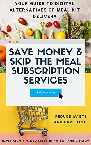 Save Money & Skip the Meal Subscription Services: Your Guide to Digital Alternatives of Meal Kit Delivery - Reduce Waste and Save Time, Also Including a 7-Day Meal Plan to Lose Wei