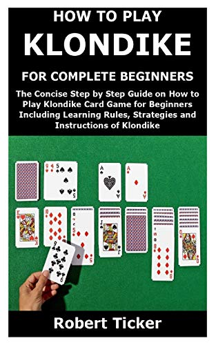 HOW TO PLAY KLONDIKE FOR COMPLETE BEGINNERS: The Concise Step by Step Guide on How to Play Klondike Card Game for Beginners Including Learning Rules, Strategies and Instructions of Klondike