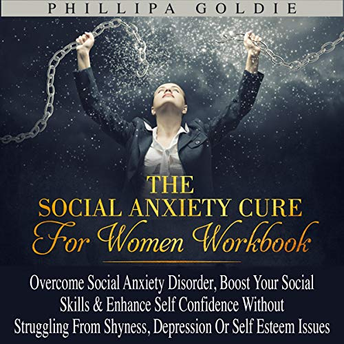 The Social Anxiety Cure for Women Workbook: Overcome Social Anxiety Disorder, Boost Your Social Skills & Enhance Self Confidence Without Struggling from Shyness, Depression or Self Esteem Issues cover art