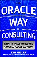 The Oracle Consulting Way: What It Takes to Become a World-Class Advisor