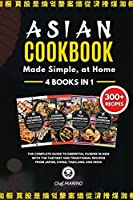 ASIAN COOKBOOK Made Simple, at Home 4 Books in 1 The Complete Guide to Essential Cusine in Asia with the Tastiest and Traditional Recipes from Japan, China, Thailand, and India