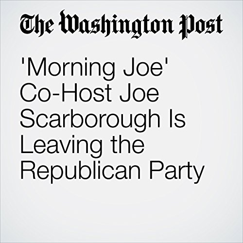 'Morning Joe' Co-Host Joe Scarborough Is Leaving the Republican Party audiobook cover art