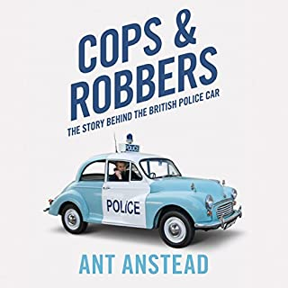 Cops and Robbers     The History of the British Police Car              By:                                                                                                                                 Ant Anstead                               Narrated by:                                                                                                                                 Ant Anstead                      Length: 13 hrs and 40 mins     7 ratings     Overall 4.1