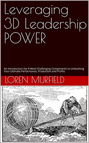 Leveraging 3D Leadership POWER: An Introduction the 9 Most Challenging Components to Unleashing Your Ultimate Performance, Production and Profits (English Edition)