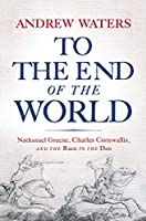 To the End of the World: Nathanael Greene, Charles Cornwallis, and the Race to the Dan