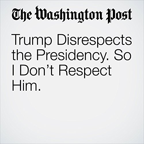 Trump Disrespects the Presidency. So I Don't Respect Him. audiobook cover art