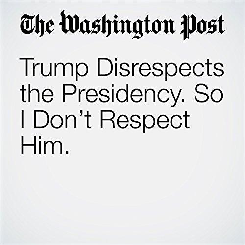 Trump Disrespects the Presidency. So I Don't Respect Him. copertina