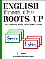 English from the Roots Up: Help for Reading, Writing, Spelling, and S.A.T. Scores
