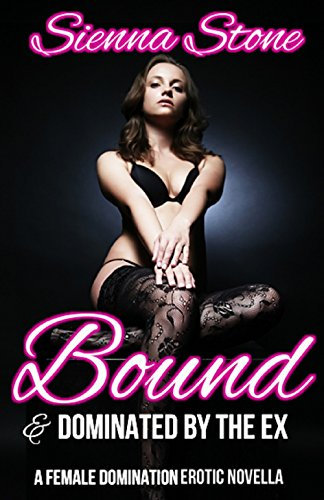 Bound and Dominated by the Ex - A Female Domination Novella (English Edition)