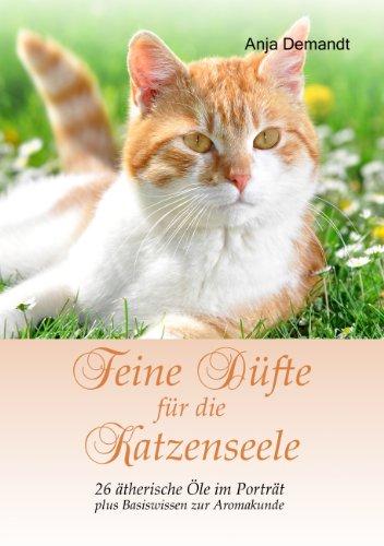 Feine Düfte für die Katzenseele: 26 ätherische Öle im Porträt plus Basiswissen zur Aromakunde