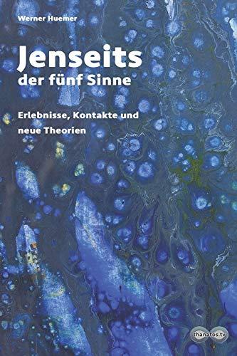 Jenseits der fünf Sinne: Erlebnisse, Kontakte und neue Theorien (Edition Thanatos, Band 2)