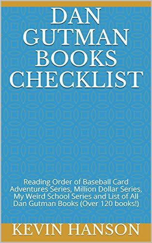 Dan Gutman Books Checklist: Reading Order of Baseball Card Adventures Series, Million Dollar Series, My Weird School Series and List of All Dan Gutman Books (Over 120 books!) (English Edition)