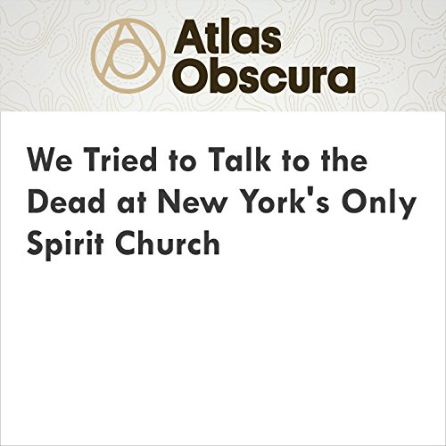 We Tried to Talk to the Dead at New York's Only Spirit Church audiobook cover art