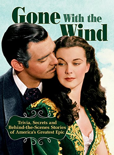 Gone with The Wind: Trivia, Secrets and Behind-the-Scenes Stories of America's Greatest Epic (CompanionHouse Books) A Celebration of the Enduring Classic, with Rare Insights to the Stars and Creators