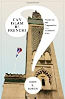 Can Islam Be French?: Pluralism and Pragmatism in a Secularist State (Princeton Studies in Muslim Politics)