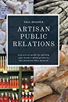 Artisan Public Relations: A practical guide for getting your hand-crafted products the attention they deserve