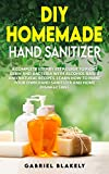 Diy Homemade Hand Sanitizer: A Complete Step By Step Guide To Fight Germ And Bacteria With Alcohol-Based And Natural Recipes. Learn How To Make Your Own ... Home Disinfectant (Do it Yourself Book 1)