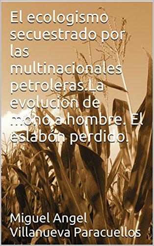 El ecologismo secuestrado por las multinacionales petroleras.Laevolucion de mono a hombre. El eslabón perdido.