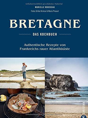 Bretonisches Kochbuch: Bretagne – Das Kochbuch. Authentische Rezepte von Frankreichs rauer Atlantikküste. Gerichte der bretonischen Küche. Französisch kochen.
