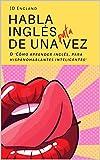 Habla inglés de una puta vez: O 'Cómo aprender inglés, para hispanohablantes inteligentes'